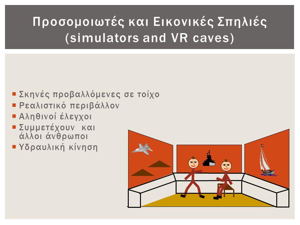 Προσομοιωτές και Εικονικές Σπηλιές (simulators and VR caves)  Σκηνές προβαλλόμενες σε τοίχο  Ρεαλιστικό περιβάλλον  Αληθινοί έλεγχοι  Συμμετέχουν