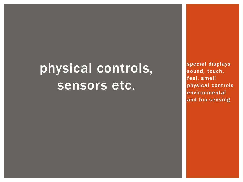 physical controls, sensors etc. special displays sound, touch, feel, smell physical controls environmental and bio-sensing