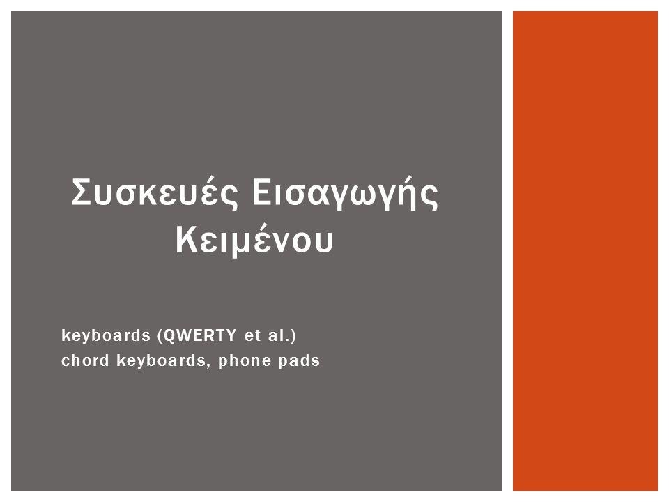 Πληκτρολόγιο • Ο πιο κοινός τρόπος εισαγωγής κειμένου • Επιτρέπει την γρήγορη εισαγωγή κειμένου από έμπειρους χρήστες • Βασικές μορφές ▫ QWERTY ▫ Dvorak ▫ Αλφαβητικό (ABCD) ▫ Με ειδικά πλήκτρα  Χορδής ▫ Και αριθμητικό πληκτρολόγιο