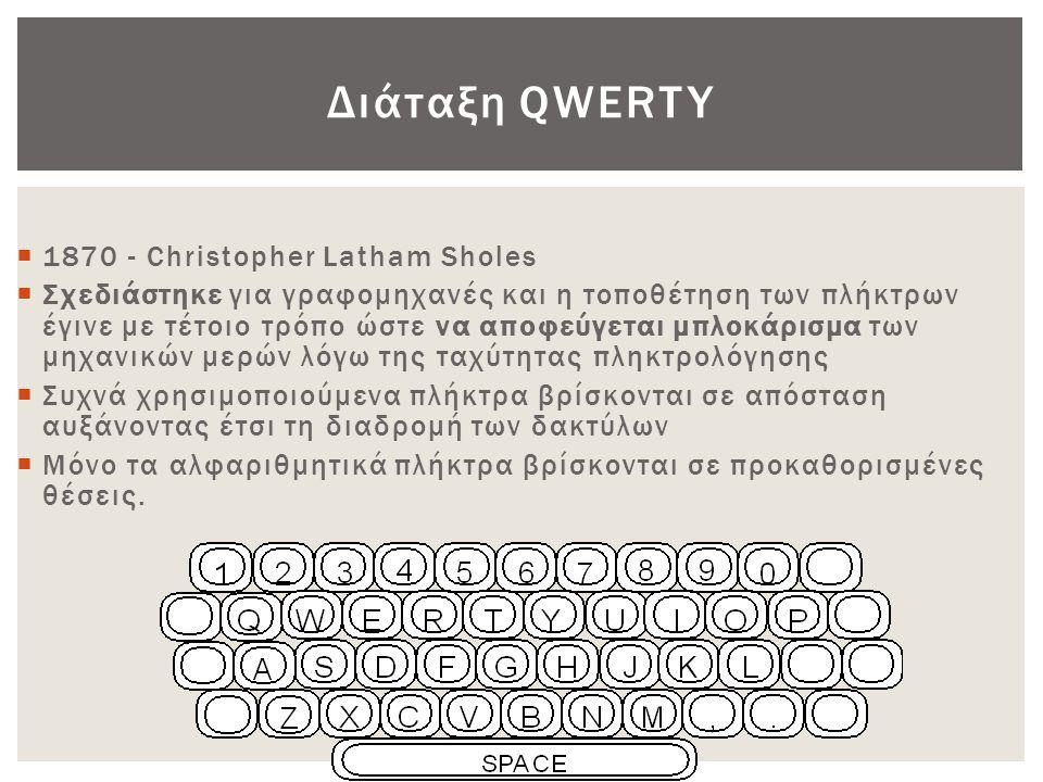 Dvorak • 1920 • Σχεδιάστηκε για να ελαχιστοποιήσει την κίνηση των δακτύλων κατά την δακτυλογράφηση συγκεντρώνοντας τα συχνά χρησιμοποιούμενα γράμματα στο μέσο του πληκτρολογίου • Βελτιστοποίηση για δεξιόχειρες • Συχνά χρησιμοποιούμενοι συνδυασμοί γραμμάτων εμπλέκουν και τα δύο χέρια για μεγαλύτερη ταχύτητα • Αύξηση της ταχύτητας δακτυλογράφησης 10% -15% (σε σχέση με τη διάταξη QWERTY) • Παρότι αποδείχθηκε ότι η εξοικείωση με το πληκτρολόγιο Dvorak δεν απαιτεί περισσότερο από μια εβδομάδα οι χρήστες λόγω της ευρείας διάδοσης του QWERTY αρνούνται να επενδύσουν το χρόνο αυτό για την εκμάθηση του