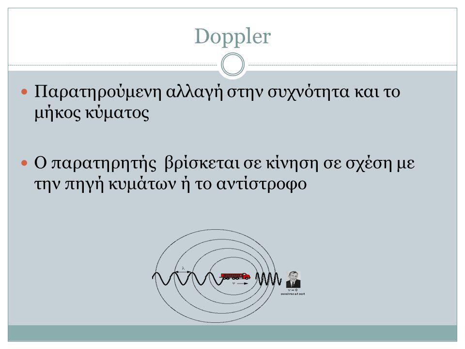 Doppler  Παρατηρούμενη αλλαγή στην συχνότητα και το μήκος κύματος  Ο παρατηρητής βρίσκεται σε κίνηση σε σχέση με την πηγή κυμάτων ή το αντίστροφο
