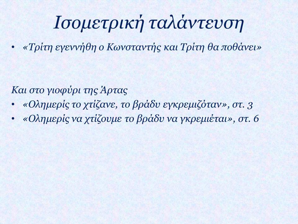 Στην πλειοψηφία τους ολοκληρώνουν το νόημα σε ένα στίχο (αρχή της ισομετρίας) Αποφεύγουν τους διασκελισμούς • «Πάρτε μανάδες τα παιδιά, παπάδες τους Αγίους… Σκάψτε πλατιά, σκάψτε βαθιά όλα σας τα κιβούρια, και τ' αντριωμένα κόκαλα ξεθάψτε του γονιού σας.» Δημοτικό τραγούδι Σύγκρινε με το παρακάτω ποίημα: • «Φύγε το γληγορύτερο και πλιο σου μην πατήσεις εις την αυλή του παλατιού και κακοθανατίσεις.» • «Με τη βαβούρα την πολλή και κτύπους των αρματω εγροίκησε ο Ρωτόκριτος, γιατί δεν εκοιμάτο, κι ο λογισμός της Αρετής ολίγο τον αφήνει να κοιμηθεί, γιατί αγρυπνά σ' τσ' αγάπης το καμίνι.» Ερωτόκριτος, Β.