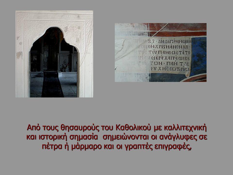 Από τους θησαυρούς του Καθολικού με καλλιτεχνική και ιστορική σημασία σημειώνονται οι ανάγλυφες σε πέτρα ή μάρμαρο και οι γραπτές επιγραφές,