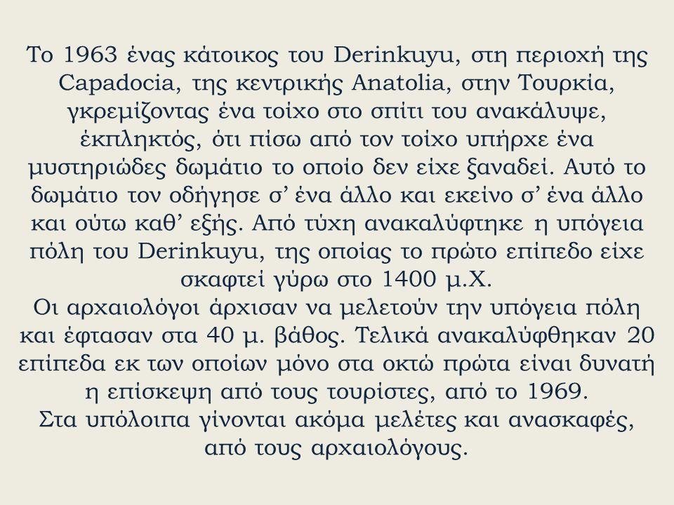 Το 1963 ένας κάτοικος του Derinkuyu, στη περιοχή της Capadocia, της κεντρικής Anatolia, στην Τουρκία, γκρεμίζοντας ένα τοίχο στο σπίτι του ανακάλυψε,