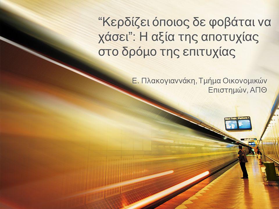 """""""Κερδίζει όποιος δε φοβάται να χάσει"""": Η αξία της αποτυχίας στο δρόμο της επιτυχίας Ε. Πλακογιαννάκη, Τμήμα Οικονομικών Επιστημών, ΑΠΘ"""