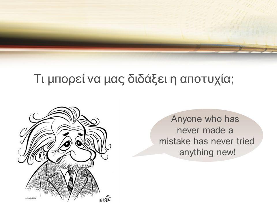 Τι μπορεί να μας διδάξει η αποτυχία; Anyone who has never made a mistake has never tried anything new!