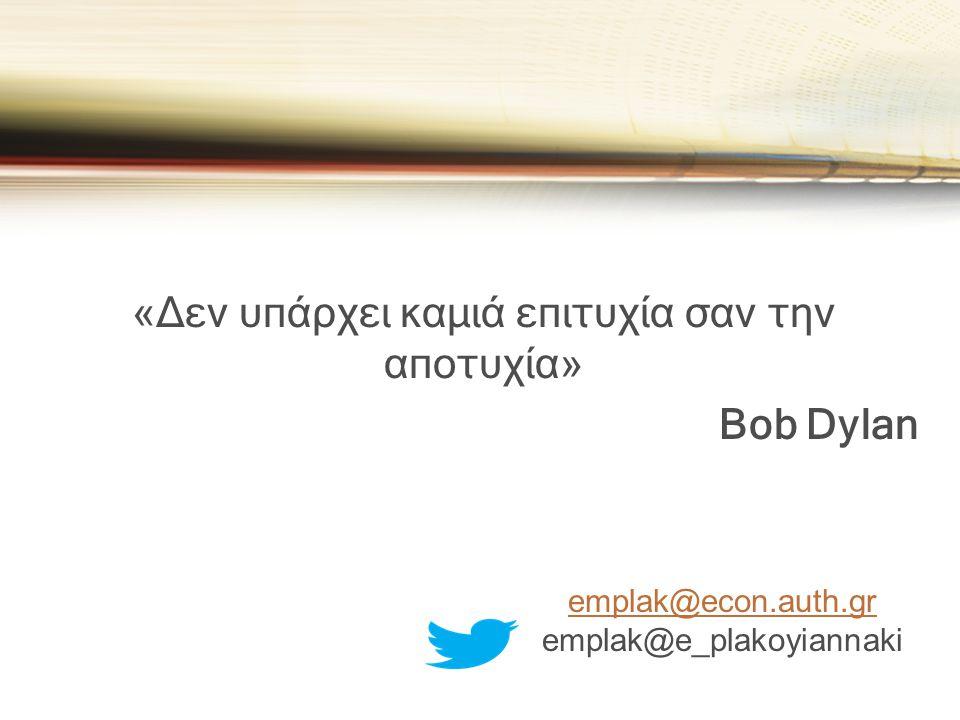 «Δεν υπάρχει καμιά επιτυχία σαν την αποτυχία» Bob Dylan emplak@econ.auth.gr emplak@e_plakoyiannaki