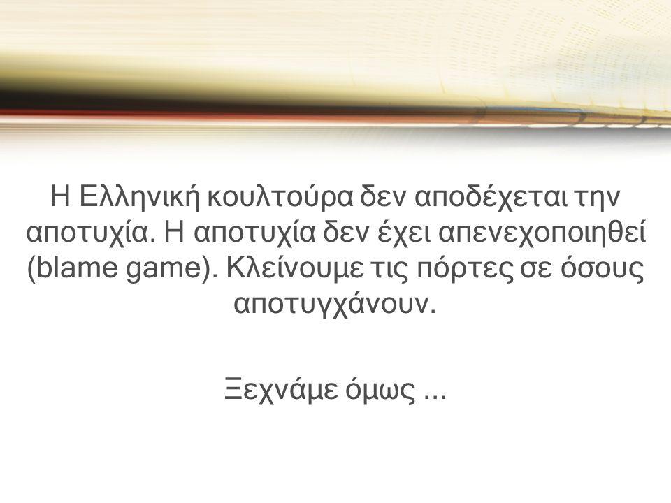 Η Ελληνική κουλτούρα δεν αποδέχεται την αποτυχία. Η αποτυχία δεν έχει απενεχοποιηθεί (blame game). Κλείνουμε τις πόρτες σε όσους αποτυγχάνουν. Ξεχνάμε