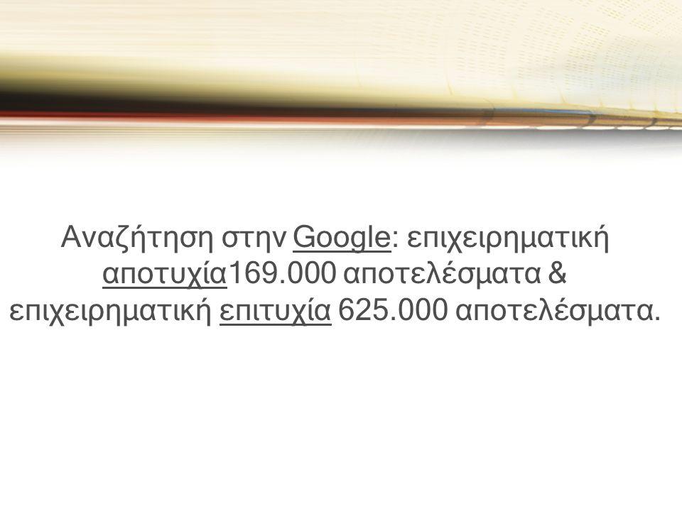 Αναζήτηση στην Google: επιχειρηματική αποτυχία169.000 αποτελέσματα & επιχειρηματική επιτυχία 625.000 αποτελέσματα.