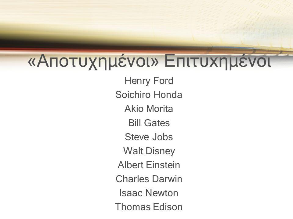 «Αποτυχημένοι» Επιτυxημένοι Henry Ford Soichiro Honda Akio Morita Bill Gates Steve Jobs Walt Disney Albert Einstein Charles Darwin Isaac Newton Thomas