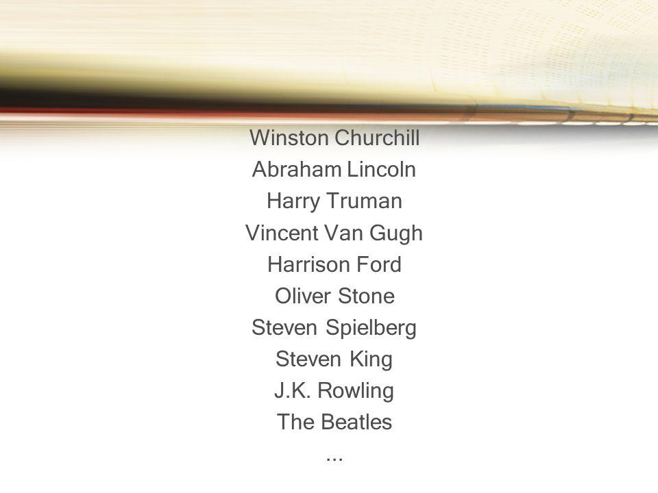 Winston Churchill Abraham Lincoln Harry Truman Vincent Van Gugh Harrison Ford Oliver Stone Steven Spielberg Steven King J.K. Rowling The Beatles...
