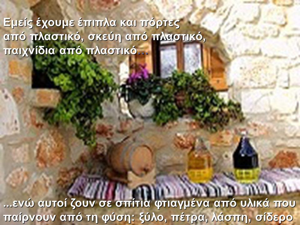 ...ενώ αυτοί ζουν σε σπίτια φτιαγμένα από υλικά που παίρνουν από τη φύση: ξύλο, πέτρα, λάσπη, σίδερο Εμείς έχουμε έπιπλα και πόρτες από πλαστικό, σκεύ