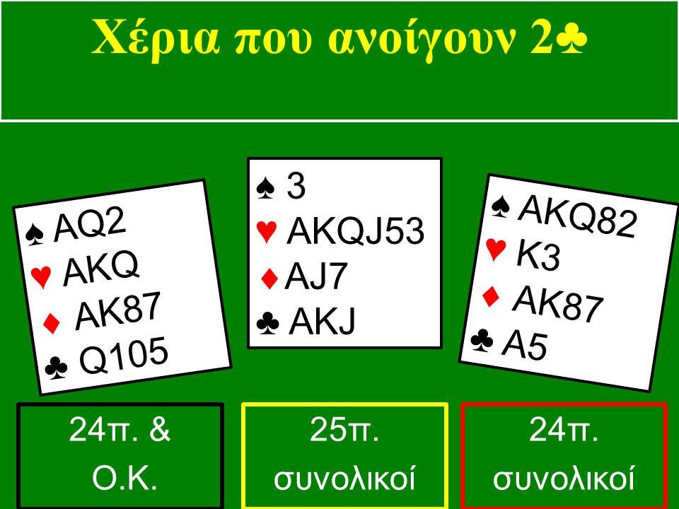 ♠ ΑQ2 ♥ ΑKQ  AK87 ♣ Q105 ♠ 3 ♥ AKQJ53  AJ7 ♣ ΑΚJ ♠ ΑKQ82 ♥ K3  AK87 ♣ A5 Χέρια που ανοίγουν 2 ♣ 24π. & Ο.Κ. 25π. συνολικοί 24π. συνολικοί