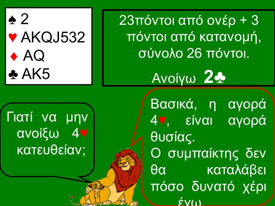 ♠ 2 ♥ ΑKQJ532  AQ ♣ AK5 23πόντοι από ονέρ + 3 πόντοι από κατανομή, σύνολο 26 πόντοι. Ανοίγω 2♣ Γιατί να μην ανοίξω 1♥; Γιατί μπορεί ο συμπαίκτης να π