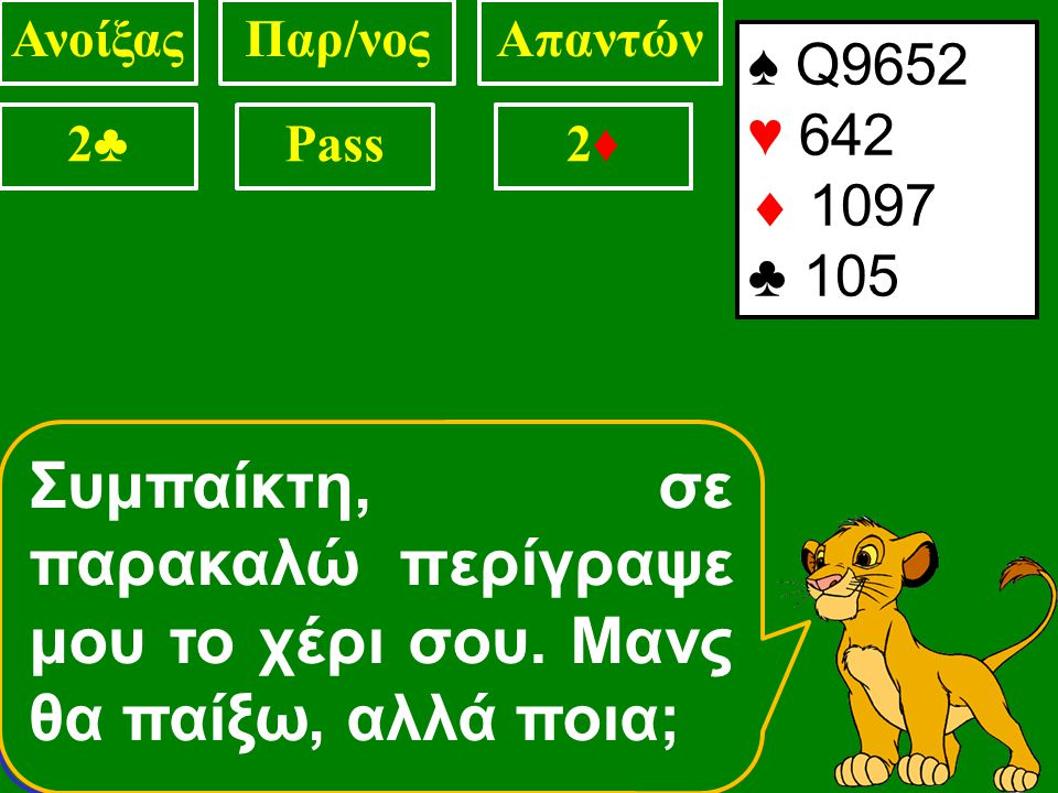 ΑνοίξαςΠαρ/νοςΑπαντών 2♣2♣ Pass? ♠ ΑQJ972 ♥ 64  87 ♣ 1052 Συμπαίκτη έχω 5φυλλη+ πίκα και 8+ συνολικούς πόντους. 2♠2♠ ♠ ΑQJ9 ♥ 642  Κ97 ♣ 1052 Συμπαί