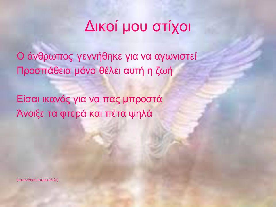 Δικοί μου στίχοι Ο άνθρωπος γεννήθηκε για να αγωνιστεί Προσπάθεια μόνο θέλει αυτή η ζωή Είσαι ικανός για να πας μπροστά Άνοιξε τα φτερά και πέτα ψηλά (κατανόηση παρακαλώ!)