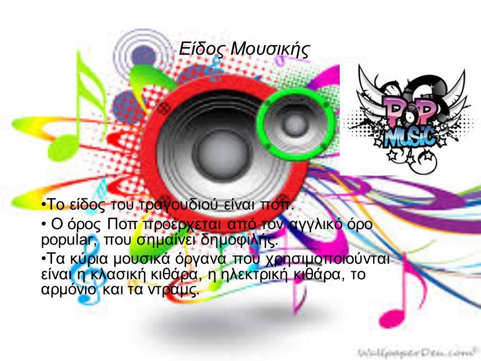 Είδος Μουσικής •Το είδος του τραγουδιού είναι ποπ. • Ο όρος Ποπ προέρχεται από τον αγγλικό όρο popular, που σημαίνει δημοφιλής. •Τα κύρια μουσικά όργα
