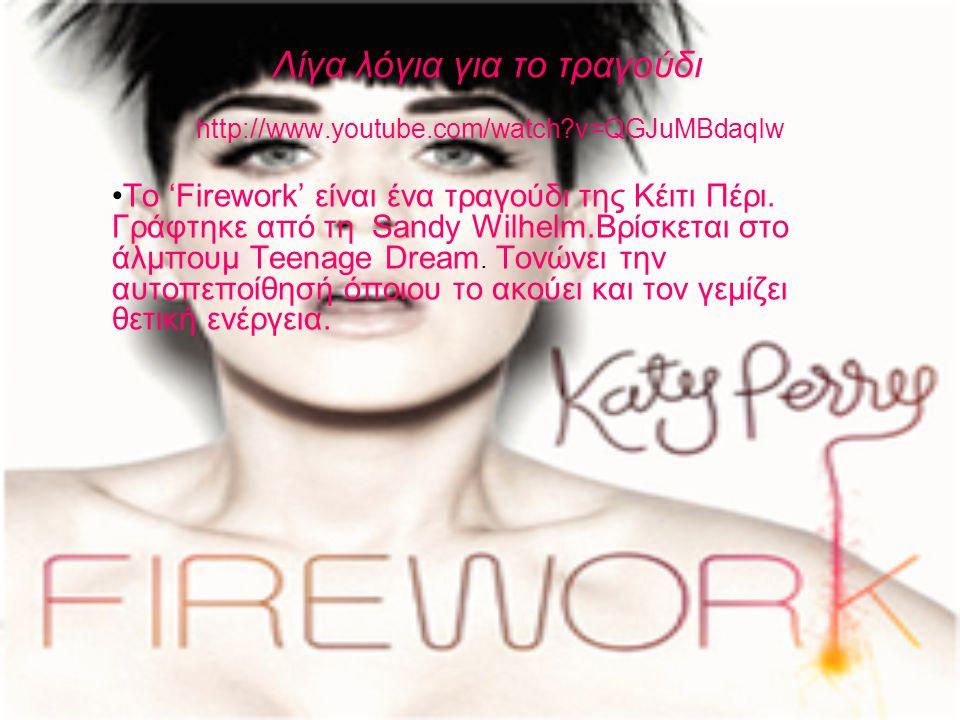 Λίγα λόγια για το τραγούδι http://www.youtube.com/watch?v=QGJuMBdaqIw •Το 'Firework' είναι ένα τραγούδι της Κέιτι Πέρι.