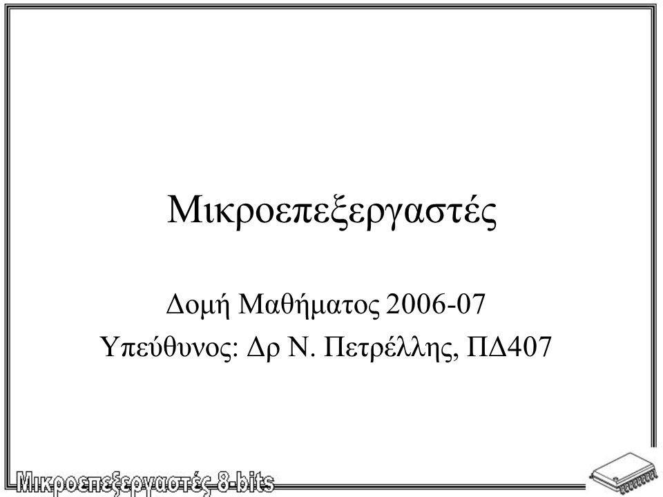 Μικροεπεξεργαστές Δομή Μαθήματος 2006-07 Υπεύθυνος: Δρ Ν. Πετρέλλης, ΠΔ407