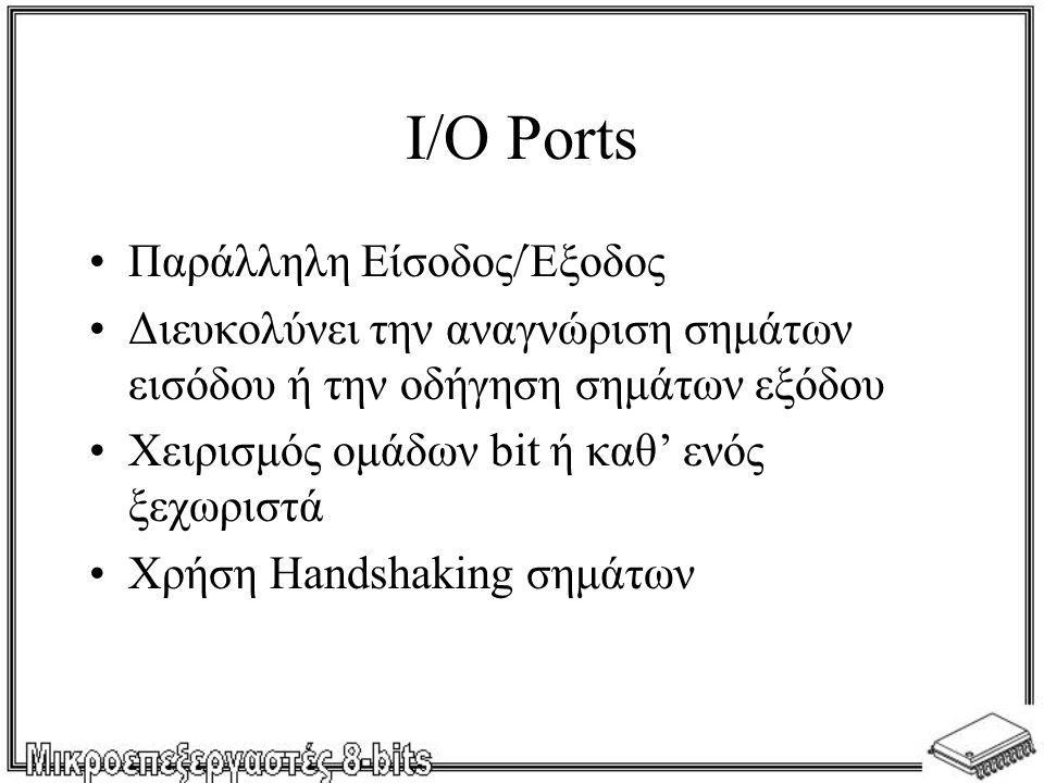 I/O Ports •Παράλληλη Είσοδος/Έξοδος •Διευκολύνει την αναγνώριση σημάτων εισόδου ή την οδήγηση σημάτων εξόδου •Χειρισμός ομάδων bit ή καθ' ενός ξεχωρισ