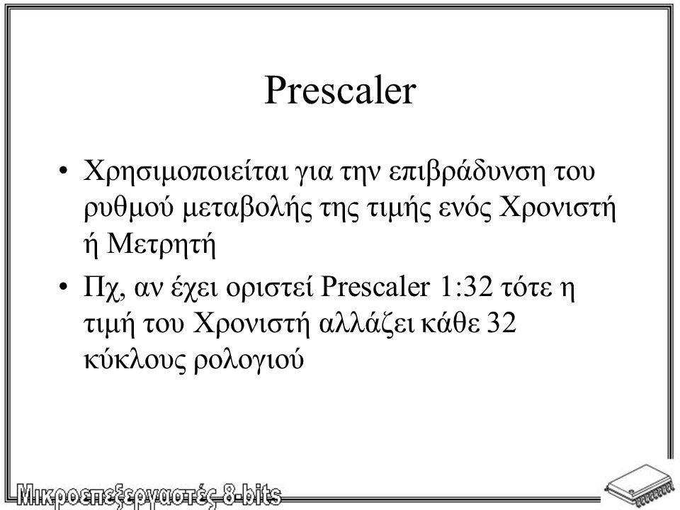 Prescaler •Χρησιμοποιείται για την επιβράδυνση του ρυθμού μεταβολής της τιμής ενός Χρονιστή ή Μετρητή •Πχ, αν έχει οριστεί Prescaler 1:32 τότε η τιμή