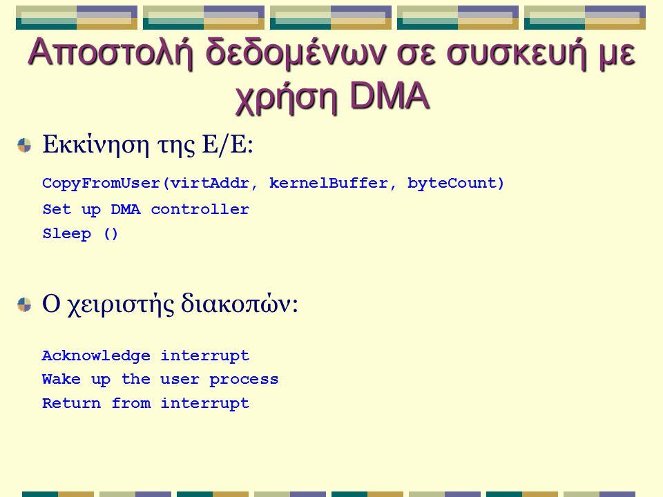 Αποστολή δεδομένων σε συσκευή με χρήση DMA Εκκίνηση της Ε/Ε: CopyFromUser(virtAddr, kernelBuffer, byteCount) Set up DMA controller Sleep () Ο χειριστή