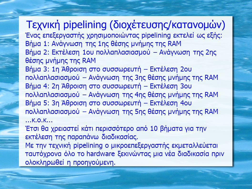 Τεχνική pipelining (διοχέτευσης/κατανομών) Ένας επεξεργαστής χρησιμοποιώντας pipelining εκτελεί ως εξής: Βήμα 1: Ανάγνωση της 1ης θέσης μνήμης της RAM