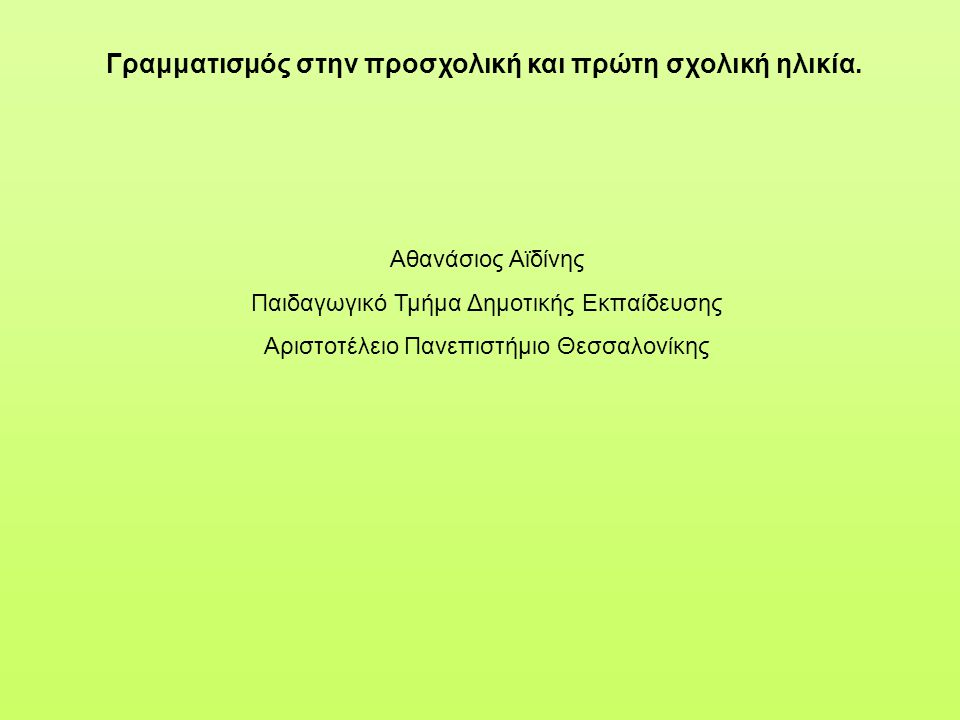 Γραμματισμός στην προσχολική και πρώτη σχολική ηλικία. Αθανάσιος Αϊδίνης Παιδαγωγικό Τμήμα Δημοτικής Εκπαίδευσης Αριστοτέλειο Πανεπιστήμιο Θεσσαλονίκη