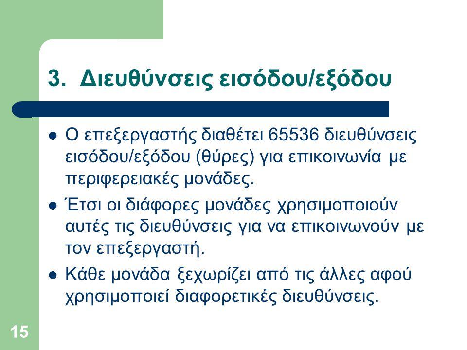 15 3. Διευθύνσεις εισόδου/εξόδου  Ο επεξεργαστής διαθέτει 65536 διευθύνσεις εισόδου/εξόδου (θύρες) για επικοινωνία με περιφερειακές μονάδες.  Έτσι ο