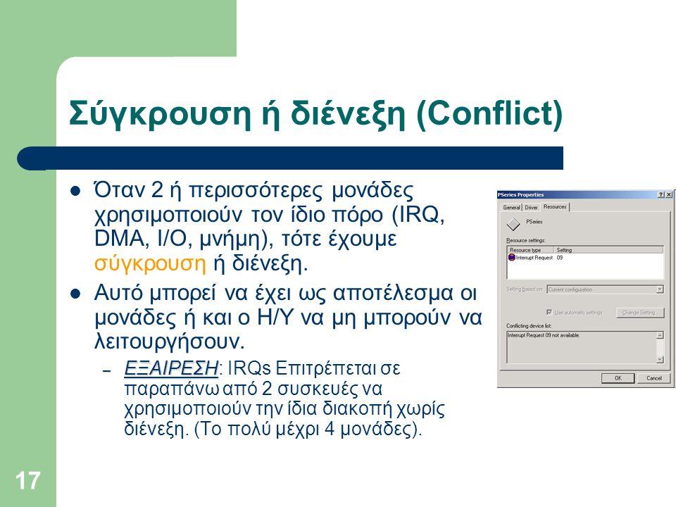 17 Σύγκρουση ή διένεξη (Conflict)  Όταν 2 ή περισσότερες μονάδες χρησιμοποιούν τον ίδιο πόρο (IRQ, DMA, I/O, μνήμη), τότε έχουμε σύγκρουση ή διένεξη.