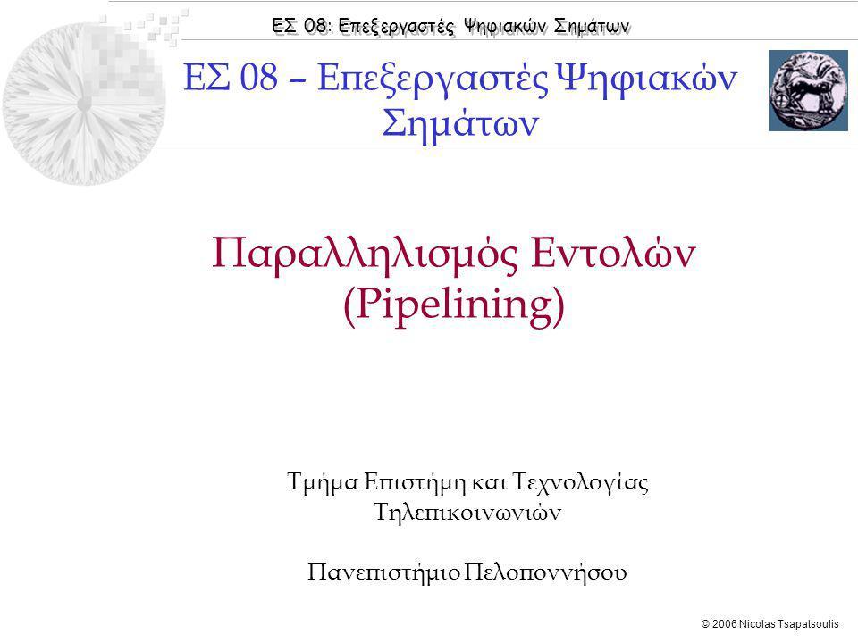 ΕΣ 08: Επεξεργαστές Ψηφιακών Σημάτων © 2006 Nicolas Tsapatsoulis Παραλληλισμός Εντολών (Pipelining) Τμήμα Επιστήμη και Τεχνολογίας Τηλεπικοινωνιών Πανεπιστήμιο Πελοποννήσου ΕΣ 08 – Επεξεργαστές Ψηφιακών Σημάτων
