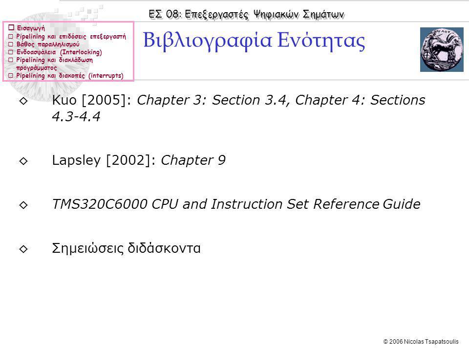 ΕΣ 08: Επεξεργαστές Ψηφιακών Σημάτων © 2006 Nicolas Tsapatsoulis  Εισαγωγή  Pipelining και επιδόσεις επεξεργαστή  Βάθος παραλληλισμού  Ενδοασφάλεια (Interlocking)  Pipelining και διακλάδωση προγράμματος  Pipelining και διακοπές (interrupts) ◊Kuo [2005]: Chapter 3: Section 3.4, Chapter 4: Sections 4.3-4.4 ◊Lapsley [2002]: Chapter 9 ◊TMS320C6000 CPU and Instruction Set Reference Guide ◊Σημειώσεις διδάσκοντα Βιβλιογραφία Ενότητας