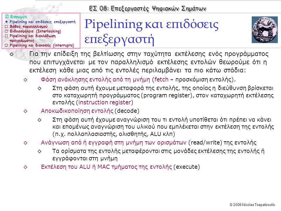 ΕΣ 08: Επεξεργαστές Ψηφιακών Σημάτων © 2006 Nicolas Tsapatsoulis ◊Για την επίδειξη της βελτίωσης στην ταχύτητα εκτέλεσης ενός προγράμματος που επιτυγχάνεται με τον παραλληλισμό εκτέλεσης εντολών θεωρούμε ότι η εκτέλεση κάθε μιας από τις εντολές περιλαμβάνει τα πιο κάτω στάδια: ◊Φάση ανάκλησης εντολής από τη μνήμη (fetch – προσκόμιση εντολής).