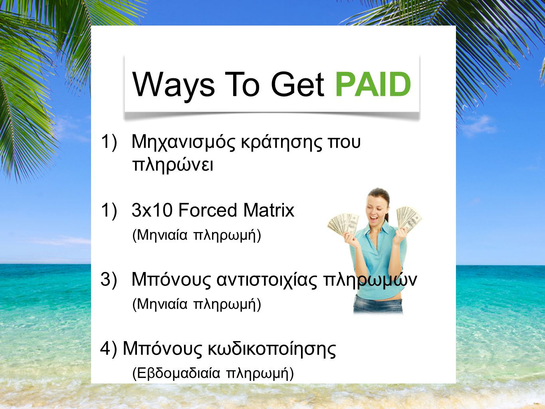 Ways To Get PAID 1)Μηχανισμός κράτησης που πληρώνει 1)3x10 Forced Matrix (Μηνιαία πληρωμή) 3)Μπόνους αντιστοιχίας πληρωμών (Μηνιαία πληρωμή) 4) Μπόνους κωδικοποίησης (Εβδομαδιαία πληρωμή)