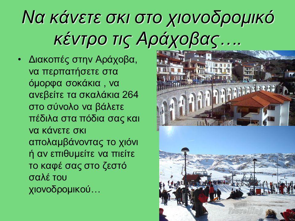 Να κάνετε σκι στο χιονοδρομικό κέντρο τις Αράχοβας…. •Διακοπές στην Αράχοβα, να περπατήσετε στα όμορφα σοκάκια, να ανεβείτε τα σκαλάκια 264 στο σύνολο