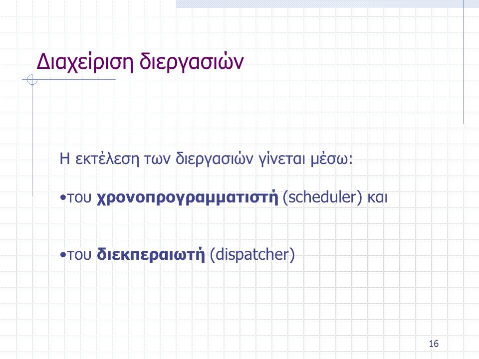 16 Διαχείριση διεργασιών Η εκτέλεση των διεργασιών γίνεται μέσω: •του χρονοπρογραμματιστή (scheduler) και •του διεκπεραιωτή (dispatcher)