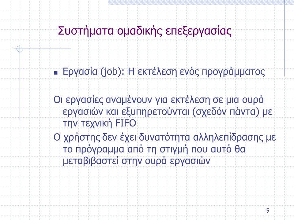5 Συστήματα ομαδικής επεξεργασίας  Εργασία (job): Η εκτέλεση ενός προγράμματος Οι εργασίες αναμένουν για εκτέλεση σε μια ουρά εργασιών και εξυπηρετούνται (σχεδόν πάντα) με την τεχνική FIFO Ο χρήστης δεν έχει δυνατότητα αλληλεπίδρασης με το πρόγραμμα από τη στιγμή που αυτό θα μεταβιβαστεί στην ουρά εργασιών