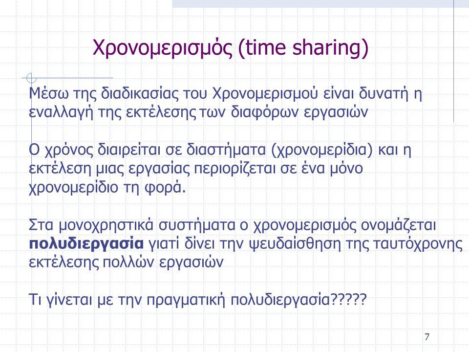 7 Χρονομερισμός (time sharing) Μέσω της διαδικασίας του Χρονομερισμού είναι δυνατή η εναλλαγή της εκτέλεσης των διαφόρων εργασιών Ο χρόνος διαιρείται σε διαστήματα (χρονομερίδια) και η εκτέλεση μιας εργασίας περιορίζεται σε ένα μόνο χρονομερίδιο τη φορά.