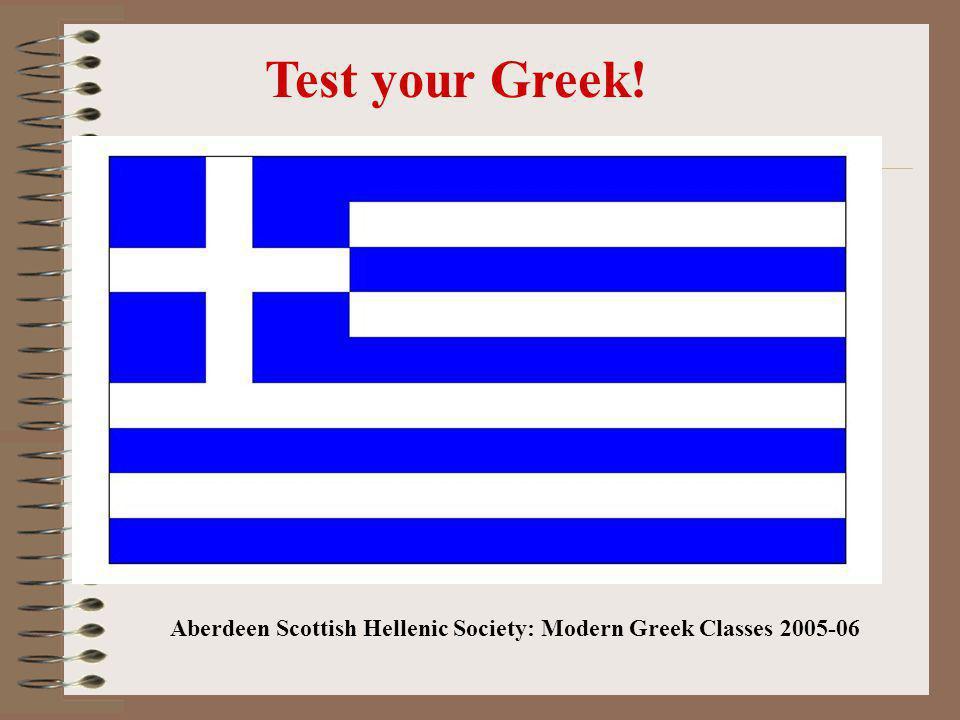 Test your Greek! Aberdeen Scottish Hellenic Society: Modern Greek Classes 2005-06