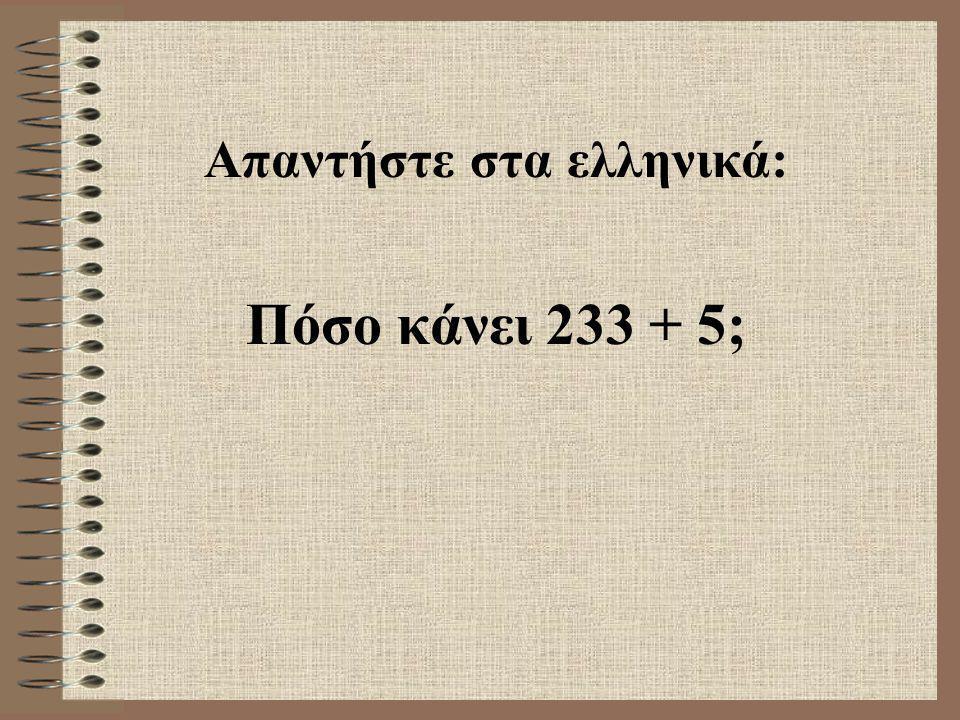 Απαντήστε στα ελληνικά: Πόσο κάνει 233 + 5;