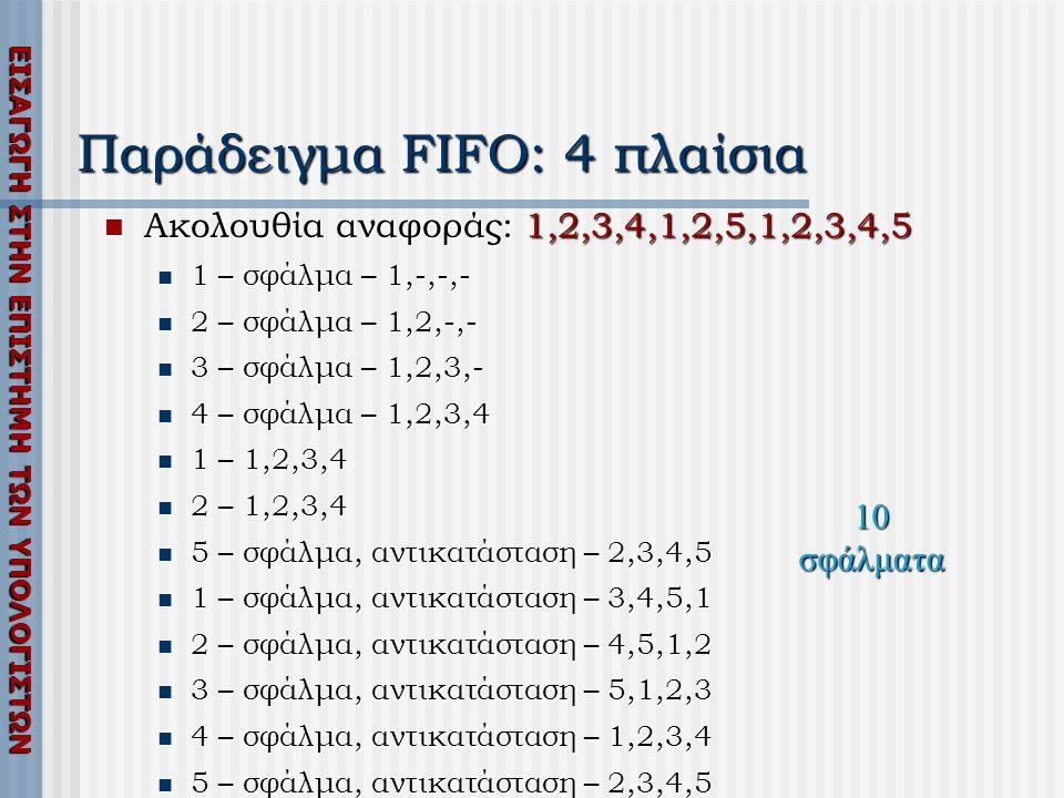 ΕΙΣΑΓΩΓΗ ΣΤΗΝ ΕΠΙΣΤΗΜΗ ΤΩΝ ΥΠΟΛΟΓΙΣΤΩΝ Παράδειγμα FIFO: 4 πλαίσια  Ακολουθία αναφοράς: 1,2,3,4,1,2,5,1,2,3,4,5  1 – σφάλμα – 1,-,-,-  2 – σφάλμα – 1,2,-,-  3 – σφάλμα – 1,2,3,-  4 – σφάλμα – 1,2,3,4  1 – 1,2,3,4  2 – 1,2,3,4  5 – σφάλμα, αντικατάσταση – 2,3,4,5  1 – σφάλμα, αντικατάσταση – 3,4,5,1  2 – σφάλμα, αντικατάσταση – 4,5,1,2  3 – σφάλμα, αντικατάσταση – 5,1,2,3  4 – σφάλμα, αντικατάσταση – 1,2,3,4  5 – σφάλμα, αντικατάσταση – 2,3,4,5 10 σφάλματα