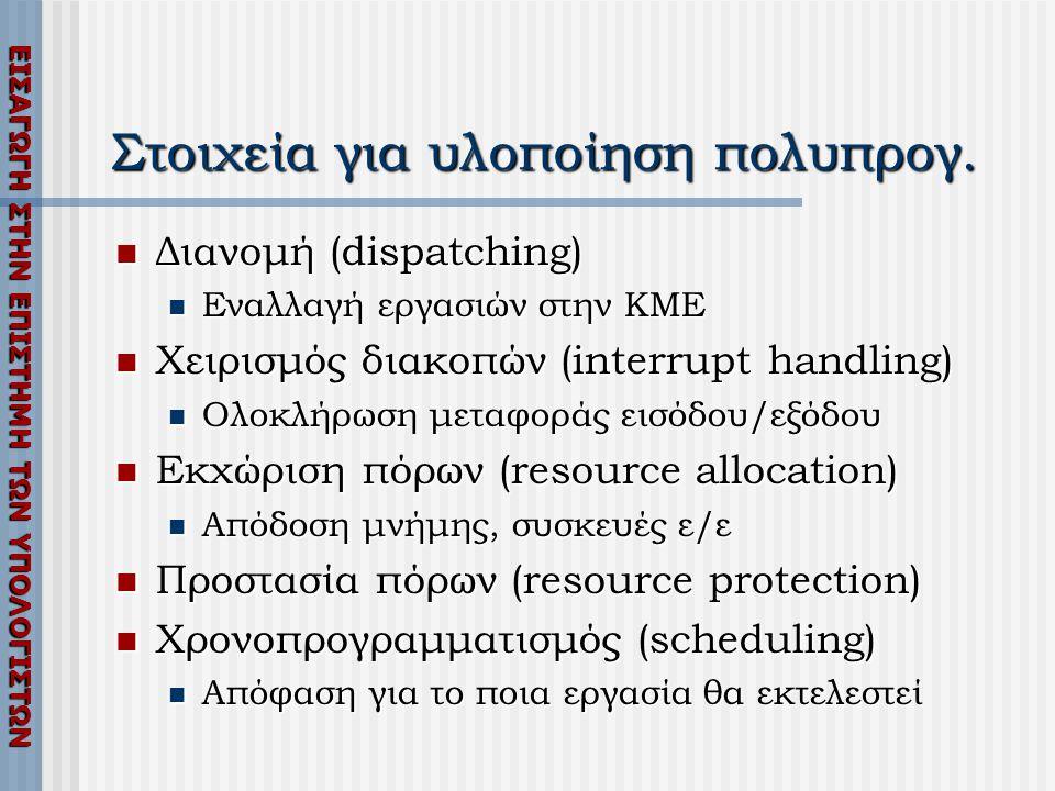ΕΙΣΑΓΩΓΗ ΣΤΗΝ ΕΠΙΣΤΗΜΗ ΤΩΝ ΥΠΟΛΟΓΙΣΤΩΝ Στοιχεία για υλοποίηση πολυπρογ.  Διανομή (dispatching)  Εναλλαγή εργασιών στην ΚΜΕ  Χειρισμός διακοπών (int