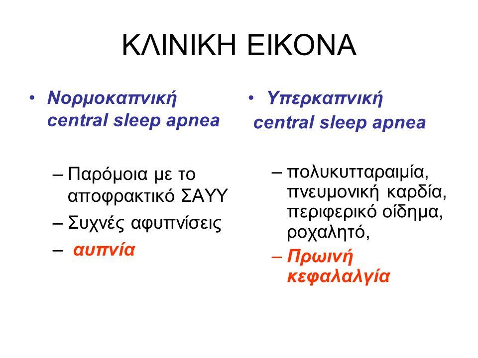 ΚΛΙΝΙΚΗ ΕΙΚΟΝΑ •Νορμοκαπνική central sleep apnea –Παρόμοια με το αποφρακτικό ΣΑΥΥ –Συχνές αφυπνίσεις – αυπνία •Υπερκαπνική central sleep apnea –πολυκυ
