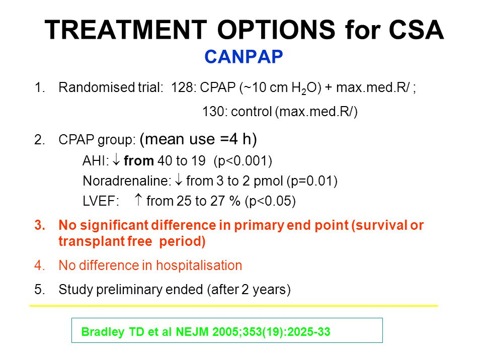 TREATMENT OPTIONS for CSA CANPAP 1.Randomised trial: 128: CPAP (~10 cm H 2 O) + max.med.R/ ; 130: control (max.med.R/) 2.CPAP group: (mean use =4 h) AHI:  from 40 to 19 (p<0.001) Noradrenaline:  from 3 to 2 pmol (p=0.01) LVEF:  from 25 to 27 % (p<0.05) 3.No significant difference in primary end point (survival or transplant free period) 4.No difference in hospitalisation 5.Study preliminary ended (after 2 years) Bradley TD et al NEJM 2005;353(19):2025-33