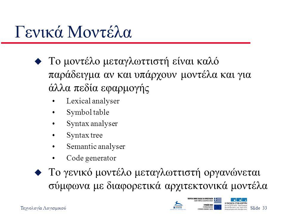 Τεχνολογία ΛογισμικούSlide 33 Γενικά Μοντέλα u Το μοντέλο μεταγλωττιστή είναι καλό παράδειγμα αν και υπάρχουν μοντέλα και για άλλα πεδία εφαρμογής •Le
