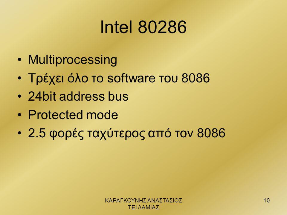ΚΑΡΑΓΚΟΥΝΗΣ ΑΝΑΣΤΑΣΙΟΣ ΤΕΙ ΛΑΜΙΑΣ 10 Intel 80286 •Multiprocessing •Τρέχει όλο το software του 8086 •24bit address bus •Protected mode •2.5 φορές ταχύτ