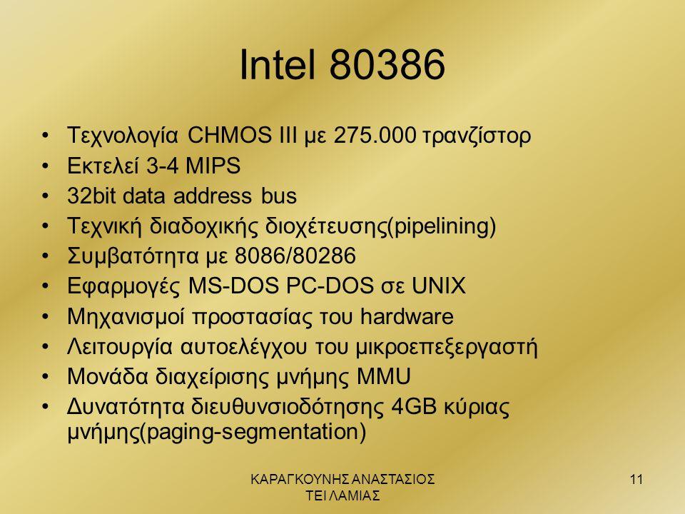 ΚΑΡΑΓΚΟΥΝΗΣ ΑΝΑΣΤΑΣΙΟΣ ΤΕΙ ΛΑΜΙΑΣ 11 Intel 80386 •Τεχνολογία CHMOS III με 275.000 τρανζίστορ •Εκτελεί 3-4 MIPS •32bit data address bus •Τεχνική διαδοχ