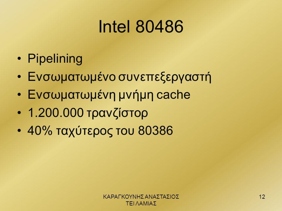 ΚΑΡΑΓΚΟΥΝΗΣ ΑΝΑΣΤΑΣΙΟΣ ΤΕΙ ΛΑΜΙΑΣ 12 Intel 80486 •Pipelining •Ενσωματωμένο συνεπεξεργαστή •Ενσωματωμένη μνήμη cache •1.200.000 τρανζίστορ •40% ταχύτερ