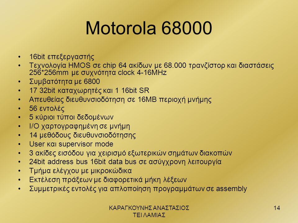 ΚΑΡΑΓΚΟΥΝΗΣ ΑΝΑΣΤΑΣΙΟΣ ΤΕΙ ΛΑΜΙΑΣ 14 Motorola 68000 •16bit επεξεργαστής •Τεχνολογία ΗΜΟS σε chip 64 ακίδων με 68.000 τρανζίστορ και διαστάσεις 256*256