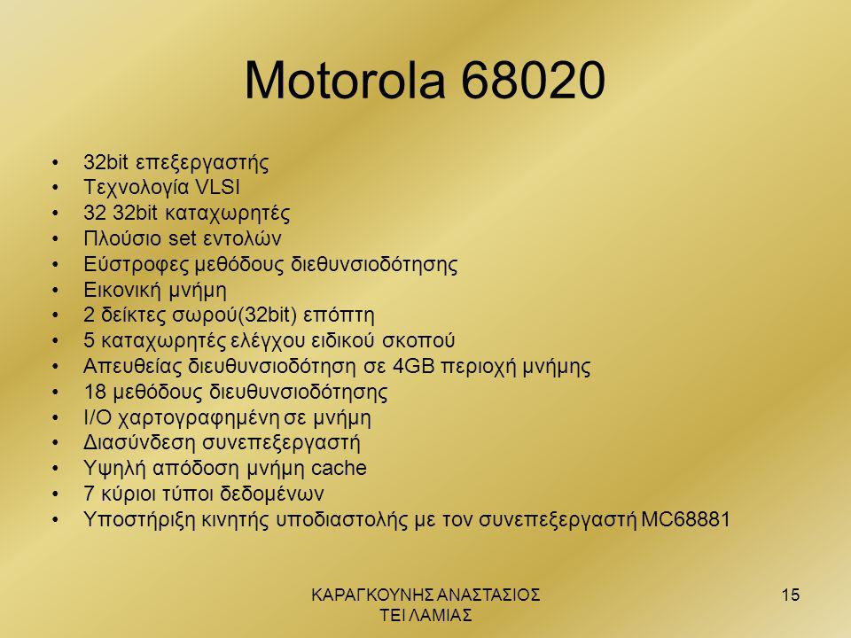 ΚΑΡΑΓΚΟΥΝΗΣ ΑΝΑΣΤΑΣΙΟΣ ΤΕΙ ΛΑΜΙΑΣ 15 Motorola 68020 •32bit επεξεργαστής •Τεχνολογία VLSI •32 32bit καταχωρητές •Πλούσιο set εντολών •Εύστροφες μεθόδου
